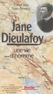 Jean Gran-Aymerich et Eve Gran-Aymerich - Jane Dieulafoy - Une vie d'homme.