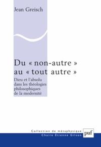 """Jean Greisch - Du """"non-autre"""" au """"tout autre"""" - Dieu et l'absolu dans les théologies philosophiques de la modernité."""