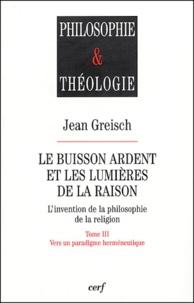Jean Greisch - Le buisson ardent et les lumières de la raison - Tome 3, Vers un paradigme herméneutique.