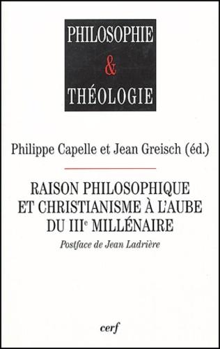 Jean Greisch et Philippe Capelle - Raison philosophique et christianisme à l'aube du IIIe millénaire.