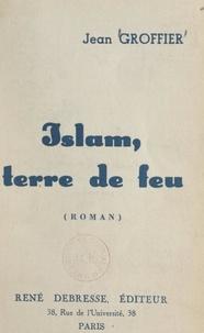 Jean Groffier - Islam, terre de feu.