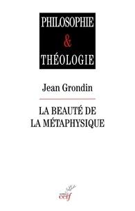 Jean Grondin - La beauté de la métaphysique - Essai sur ses piliers herméneutiques.