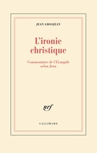Jean Grosjean - L'ironie christique - Commentaire de l'Evangile selon Jean.