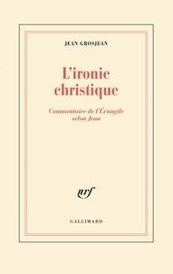 Jean Grosjean - L'ironie christique - Commentaire de l'Évangile selon Jean.