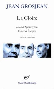 Jean Grosjean - La gloire - Précédé de Apocalypse, Hiver et Elégies.