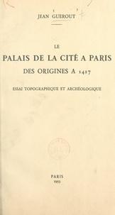 Jean Guérout - Le Palais de la Cité à Paris, des origines à 1417 - Essai topographique et archéologique.