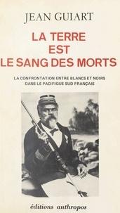 Jean Guiart - La Terre est le sang des morts - La confrontation entre blancs et noirs dans le Pacifique sud français.