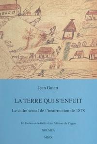 Jean Guiart - La terre qui s'enfuit - Le cadre social de l'Insurrection de 1878, avant et après.