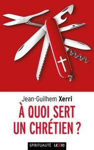Jean-Guilhem Xerri - A quoi sert un chrétien ?.