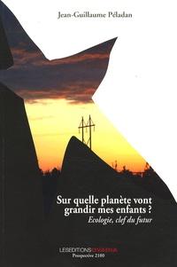 Jean-Guillaume Péladan - Sur quelle planète vont grandir mes enfants ? - Ecologie, clef du futur.