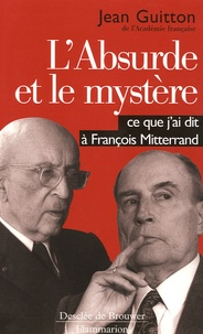 Jean Guitton - L'absurde et le mystère - Ce que j'ai dit à François Mitterrand.