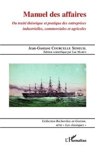 Jean-Gustave Courcelle Seneuil - Manuel des affaires - Ou traité théorique et pratique des entreprises industrielles, commerciales et agricoles.