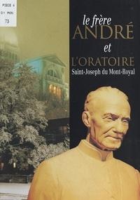 Jean-Guy Dubuc et  Collectif - Le frère André et l'oratoire Saint-Joseph du Mont-Royal.