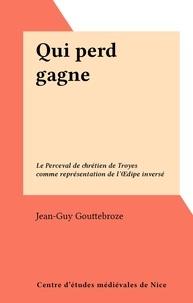 Jean-Guy Gouttebroze - Qui perd gagne - Le Perceval de chrétien de Troyes comme représentation de l'Œdipe inversé.