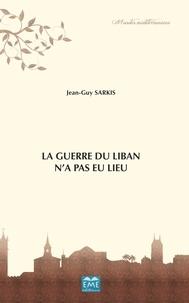 Jean-Guy Sarkis - La guerre du Liban n'a pas eu lieu.