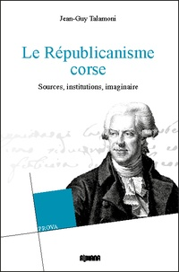 Jean-Guy Talamoni - Le républicanisme corse - Sources, institutions, imaginaire.