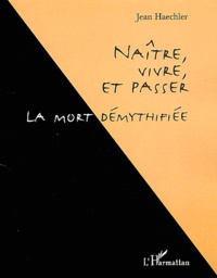 Jean Haechler - Naître, vivre et passer - La mort démythifiée.