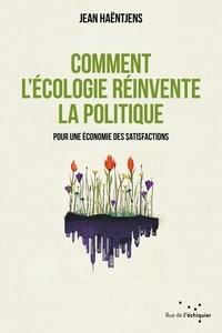 Jean Haëntjens - Comment l'écologie réinvente la politique - Pour une économie des satisfactions.