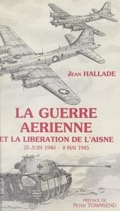 Jean Hallade et  Collectif - La guerre aérienne et la libération de l'Aisne, 25 juin 1940-8 mai 1945.