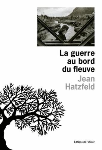 Jean Hatzfeld - La guerre au bord du fleuve.