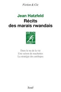 Jean Hatzfeld - Récits des marais rwandais - Dans le nu de la vie ; Une saison de machettes ; La stratégie des antilopes.