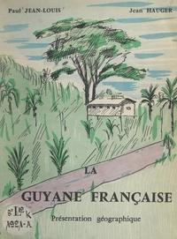 Jean Hauger et Paul Jean-Louis - La Guyane française - Présentation géographique.