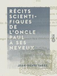 Jean-Henri Fabre - Récits scientifiques de l'oncle Paul à ses neveux - Le livre d'histoires.
