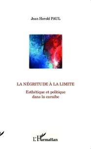 Jean Herold Paul - La négritude à la limite - Esthétique et politique dans la Caraïbe.