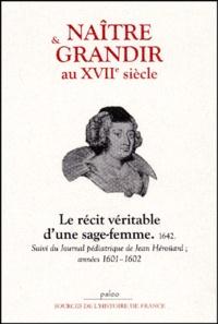 Jean Heroüard et Louise Bourgeois - Naître et grandir au XVIIe siècle - Le récit véritable d'une sage-femme, 1642 suivi du Journal pédiatrique de Jean Héroüard, années 1601-1602.