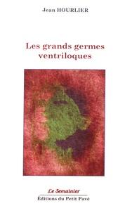 Jean Hourlier - Les grands germes ventriloques - Poèmes 2012-2015.