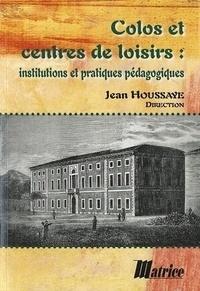 Jean Houssaye - Colos et centres de loisirs - Institutions et pratiques pédagogiques.