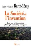 Jean-Hugues Barthélémy - La Société de l'invention - Pour une architectonique philosophique de l'âge écologique.
