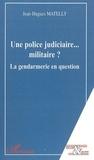 Jean-Hugues Matelly - Une police judiciaire. - .. militaire ? : la gendarmerie en question.