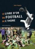 Jean Huguet - Le livre d'or du Football de l'Indre.