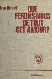 Jean Huguet - Que ferons-nous de tout cet amour ?.