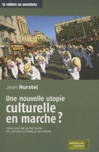 Jean Hurstel - Une nouvelle utopie culturelle en marche ? - Essai sur une autre vision de l'action culturelle en Europe.