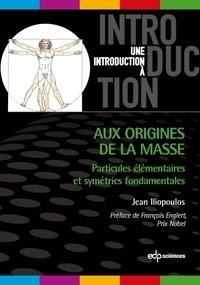 Aux origines de la masse- Particules élémentaires et symétries fondamentales - Jean Iliopoulos |