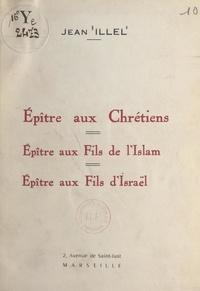 Jean Illel et Emmanuel Eydoux - Épître aux Chrétiens, épître aux fils de l'Islam, épître aux fils d'Israël.