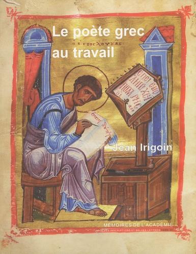 Jean Irigoin - Le poète grec au travail.