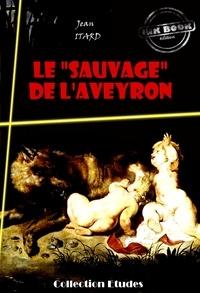 Jean Itard - Le « sauvage » de l'Aveyron : Mémoire et Rapport - édition intégrale.
