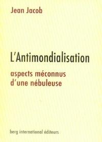 Jean Jacob - L'Antimondialisation - Aspects méconnus d'une nébuleuse.