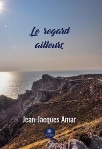 Jean-Jacques Amar - Le regard ailleurs - Roman.