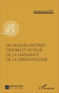 Jean-Jacques Amyot - Dr Hugues Destrem, témoin et acteur de la naissance de la gérontologie.