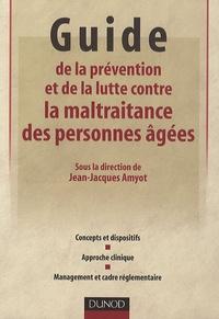 Jean-Jacques Amyot - Guide de la prévention et de la lutte contre la maltraitance des personnes âgées - Concepts et dispositifs, Approche clinique, Management et cadre réglementaire.