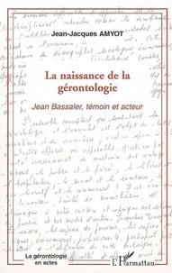 Jean-Jacques Amyot - La naissance de la gérontologie - Jean Bassaler, témoin et acteur.