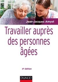 Jean-Jacques Amyot - Travailler auprès des personnes âgées - 4e éd..