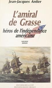 Jean-Jacques Antier et J. Roche - L'amiral de Grasse, héros de l'Indépendance américaine.