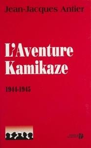 Jean-Jacques Antier - L'Aventure Kamikaze 1944-1945.
