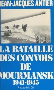 Jean-Jacques Antier et Jeannine Balland - La bataille des convois de Mourmansk.