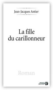 Jean-Jacques Antier - La Fille du carillonneur.